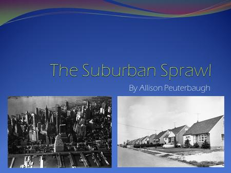 By Allison Peuterbaugh. The Suburban Sprawl in the 1960's forever influenced the way families live today.