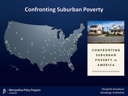 Elizabeth Kneebone Brookings Institution. Today, suburbs are home to the largest and fastest growing poor population Source: Brookings analysis of U.S.