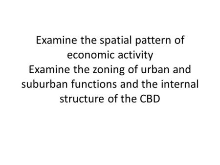 Examine the spatial pattern of economic activity Examine the zoning of urban and suburban functions and the internal structure of the CBD.
