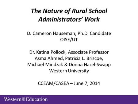 The Nature of Rural School Administrators' Work D. Cameron Hauseman, Ph.D. Candidate OISE/UT Dr. Katina Pollock, Associate Professor Asma Ahmed, Patricia.