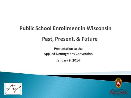 Past, Present, & Future Public School Enrollment in Wisconsin Presentation to the Applied Demography Convention January 9, 2014.