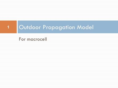 For macrocell Outdoor Propagation Model 1. Okumura Model  wholly based on measured data - no analytical explanation  among the simplest & best for in.