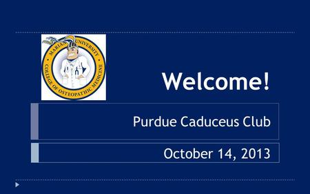 Welcome! Purdue Caduceus Club October 14, 2013. Why MU-COM?  Marian University's new medical school offers a unique opportunity to start a career in.