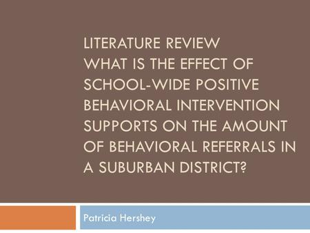 LITERATURE REVIEW WHAT IS THE EFFECT OF SCHOOL-WIDE POSITIVE BEHAVIORAL INTERVENTION SUPPORTS ON THE AMOUNT OF BEHAVIORAL REFERRALS IN A SUBURBAN DISTRICT?