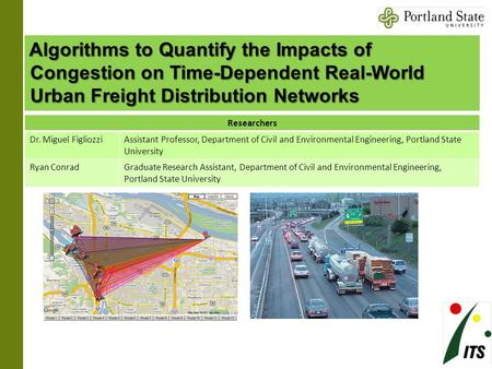 Algorithms to Quantify the Impacts of Congestion on Time-Dependent Real-World Urban Freight Distribution Networks Researchers Dr. Miguel FigliozziAssistant.