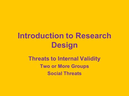 Introduction to Research Design Threats to Internal Validity Two or More Groups Social Threats.