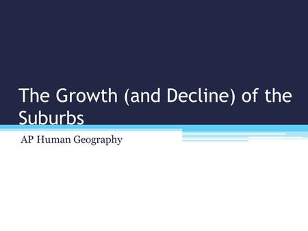 The Growth (and Decline) of the Suburbs AP Human Geography.