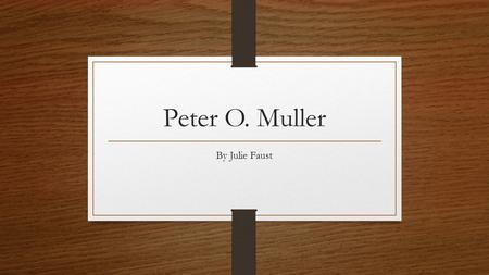 Peter O. Muller By Julie Faust. His Background Graduated from Rutgers in 1971 Temple University University of Miami 1980  Geography Department Chair.