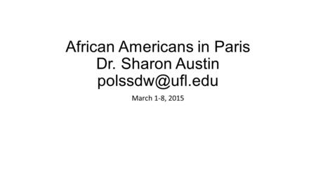 African Americans in Paris Dr. Sharon Austin March 1-8, 2015.
