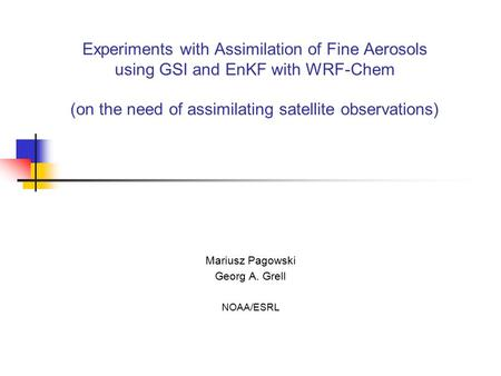 Experiments with Assimilation of Fine Aerosols using GSI and EnKF with WRF-Chem (on the need of assimilating satellite observations) Mariusz Pagowski Georg.