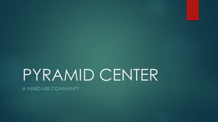 PYRAMID CENTER A MIXED USE COMMUNITY. THREE MAJOR AREAS OF BENEFIT TO OUR NEIGHBORHOOD REDUCTION IN OVERALL DEVELOPMENT RELIEF IN TRAFFIC DELAYS AND CROWDING.