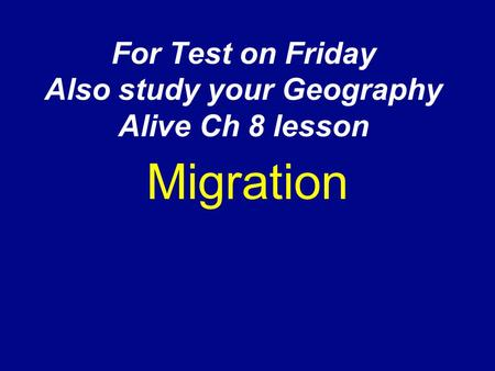 For Test on Friday Also study your Geography Alive Ch 8 lesson Migration.