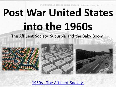 Post War United States into the 1960s The Affluent Society, Suburbia and the Baby Boom! 1950s - The Affluent Society!