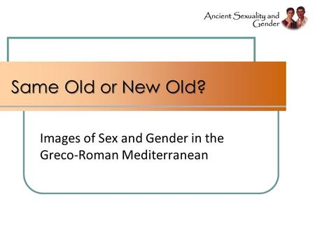 Same Old or New Old? Images of Sex and Gender in the Greco-Roman Mediterranean.