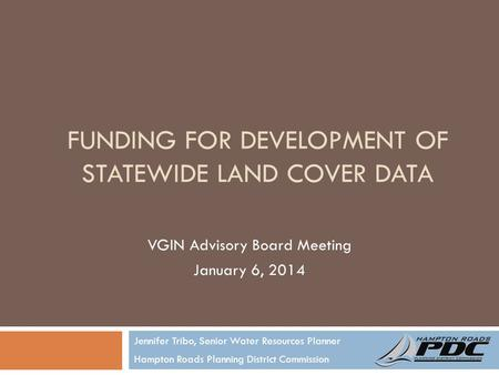 FUNDING FOR DEVELOPMENT OF STATEWIDE LAND COVER DATA Jennifer Tribo, Senior Water Resources Planner Hampton Roads Planning District Commission VGIN Advisory.