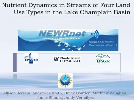 Nutrient Dynamics in Streams of Four Land Use Types in the Lake Champlain Basin Allison Jerram, Andrew Schroth, Breck Bowden, Matthew Vaughan, Jamie Shanley,