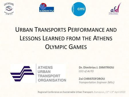 U RBAN T RANSPORTS P ERFORMANCE AND L ESSONS L EARNED FROM THE A THENS O LYMPIC G AMES Dr. Dimitrios J. DIMITRIOU CEO of AUTO Zoi CHRISTOFOROU Transportation.