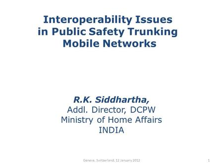 Interoperability Issues in Public Safety Trunking Mobile Networks R.K. Siddhartha, Addl. Director, DCPW Ministry of Home Affairs INDIA 1Geneva, Switzerland,