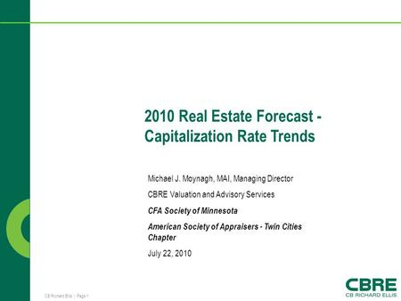 CB Richard Ellis | Page 1 2010 Real Estate Forecast - Capitalization Rate Trends Michael J. Moynagh, MAI, Managing Director CBRE Valuation and Advisory.