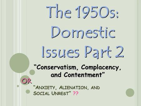 """A NXIETY, A LIENATION, AND S OCIAL U NREST "" ?? The 1950s: Domestic Issues Part 2 ""Conservatism, Complacency, and Contentment"" OROR."