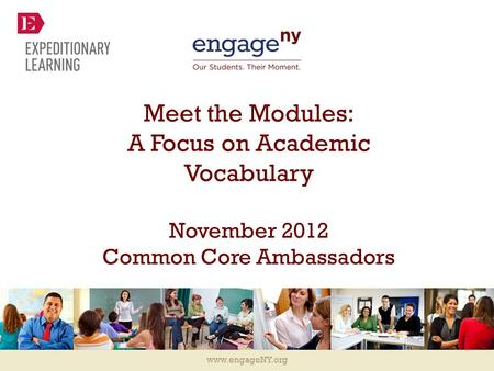Www.engageNY.org Meet the Modules: A Focus on Academic Vocabulary November 2012 Common Core Ambassadors.