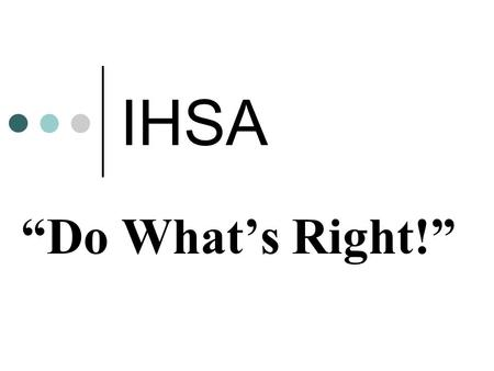 "IHSA ""Do What's Right!"". The ""Do What's Right!"" Program builds upon the IHSA's current efforts to promote and recognize sportsmanship within our teams,"