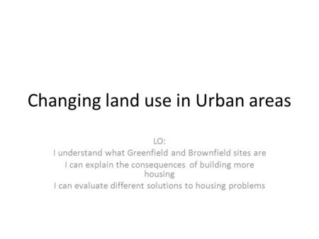 Changing land use in Urban areas LO: I understand what Greenfield and Brownfield sites are I can explain the consequences of building more housing I can.