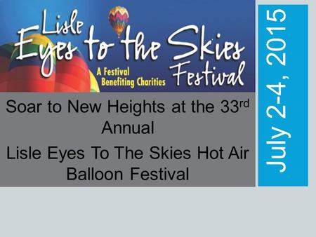 July 2-4, 2015 Soar to New Heights at the 33 rd Annual Lisle Eyes To The Skies Hot Air Balloon Festival.