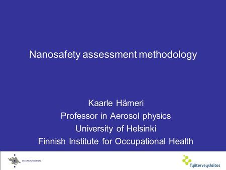 Nanosafety assessment methodology Kaarle Hämeri Professor in Aerosol physics University of Helsinki Finnish Institute for Occupational Health.