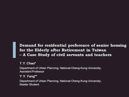 Demand for residential preference of senior housing for the Elderly after Retirement in Taiwan – A Case Study of civil servants and teachers T.Y. Chao*
