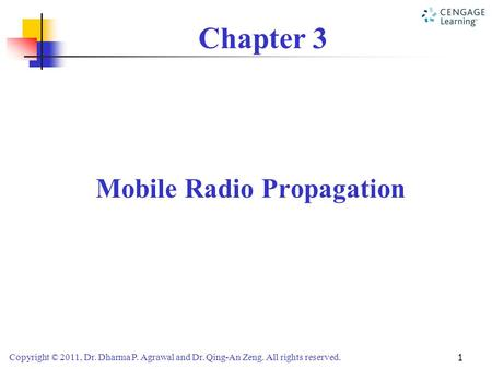 Copyright © 2011, Dr. Dharma P. Agrawal and Dr. Qing-An Zeng. All rights reserved. 1 Chapter 3 Mobile Radio Propagation.