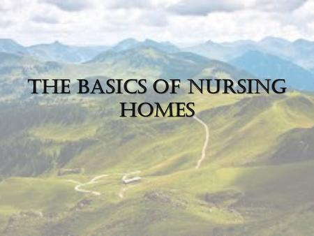 The Basics of Nursing Homes. What is a nursing home? Facility that provides 24 hour care Staffed by licensed nursing professionals Residents may receive.