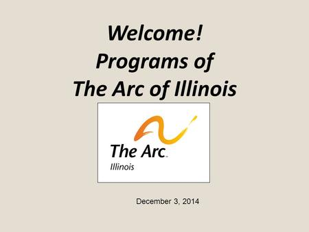 Welcome! Programs of The Arc of Illinois December 3, 2014.
