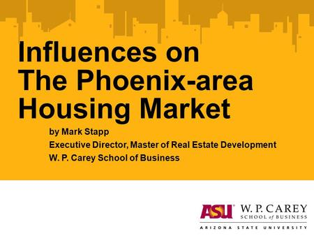 Influences on The Phoenix-area Housing Market by Mark Stapp Executive Director, Master of Real Estate Development W. P. Carey School of Business.