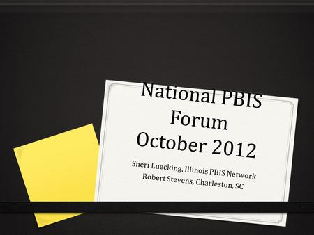 National PBIS Forum October 2012 Sheri Luecking, Illinois PBIS Network Robert Stevens, Charleston, SC.