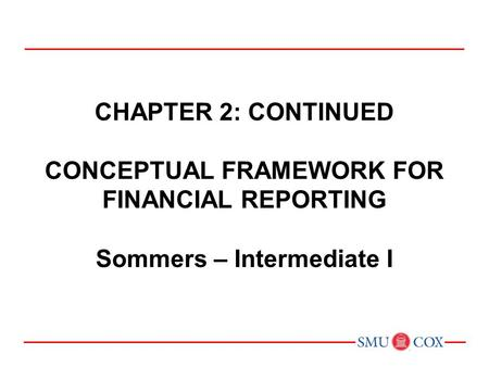 Chapter 2: CONTINUED CONCEPTUAL FRAMEWORK FOR FINANCIAL REPORTING Sommers – Intermediate I Chapter 1: Environment and Theoretical Structure of Financial.