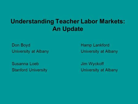 Understanding Teacher Labor Markets: An Update Don BoydHamp Lankford University at Albany Susanna Loeb Jim Wyckoff Stanford UniversityUniversity at Albany.