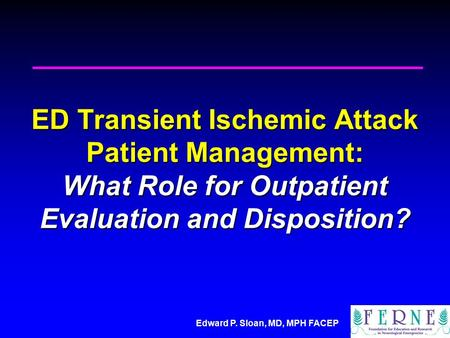 Edward P. Sloan, MD, MPH FACEP ED Transient Ischemic Attack Patient Management: What Role for Outpatient Evaluation and Disposition?