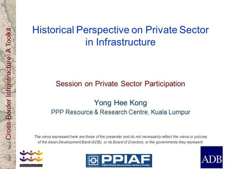 Cross-Border Infrastructure: A Toolkit Historical Perspective on Private Sector in Infrastructure Session on Private Sector Participation Yong Hee Kong.