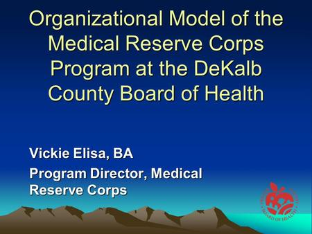 Organizational Model of the Medical Reserve Corps Program at the DeKalb County Board of Health Vickie Elisa, BA Program Director, Medical Reserve Corps.
