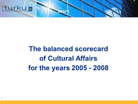 1 The balanced scorecard of Cultural Affairs for the years 2005 - 2008 DRAFT.