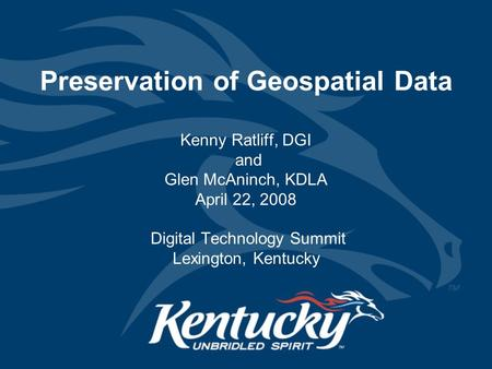Preservation of Geospatial Data Kenny Ratliff, DGI and Glen McAninch, KDLA April 22, 2008 Digital Technology Summit Lexington, Kentucky.