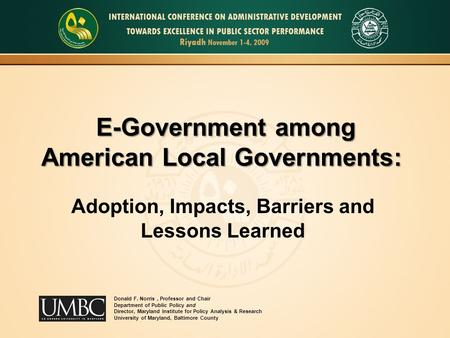 E-Government among American Local Governments: Adoption, Impacts, Barriers and Lessons Learned Donald F. Norris, Professor and Chair Department of Public.