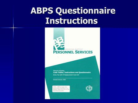 ABPS Questionnaire Instructions.  1. This is a supplement to the printed instructions in the manual pages 3-16.  2. Make a copy of your completed questionnaire.