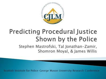 Stephen Mastrofski, Tal Jonathan-Zamir, Shomron Moyal, & James Willis Scottish Institute for Police-George Mason University Research Conference.