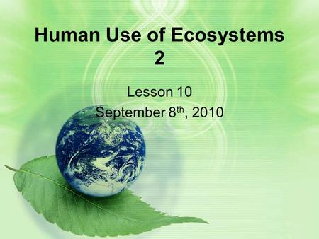 Human Use of Ecosystems 2 Lesson 10 September 8 th, 2010.