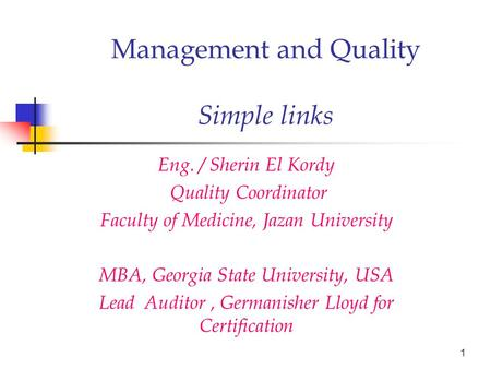 Management and Quality Simple links Eng. / Sherin El Kordy Quality Coordinator Faculty of Medicine, Jazan University MBA, Georgia State University, USA.