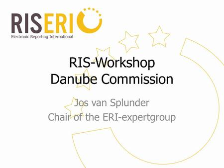 RIS-Workshop Danube Commission Jos van Splunder Chair of the ERI-expertgroup.