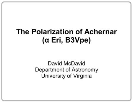 The Polarization of Achernar (α Eri, B3Vpe) David McDavid Department of Astronomy University of Virginia.