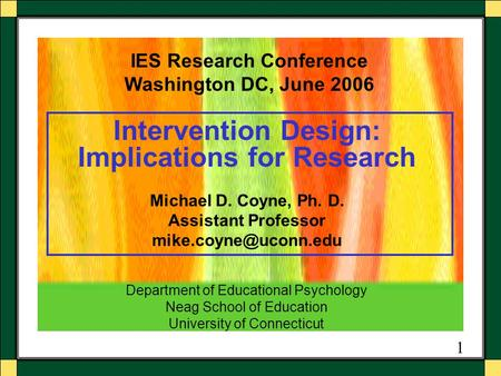 1 Intervention Design: Implications for Research Michael D. Coyne, Ph. D. Assistant Professor IES Research Conference Washington DC,